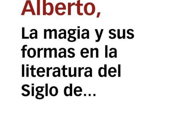 Montaner Frutos, ALberto - La magia y sus formas en la literatura del Siglo de oro
